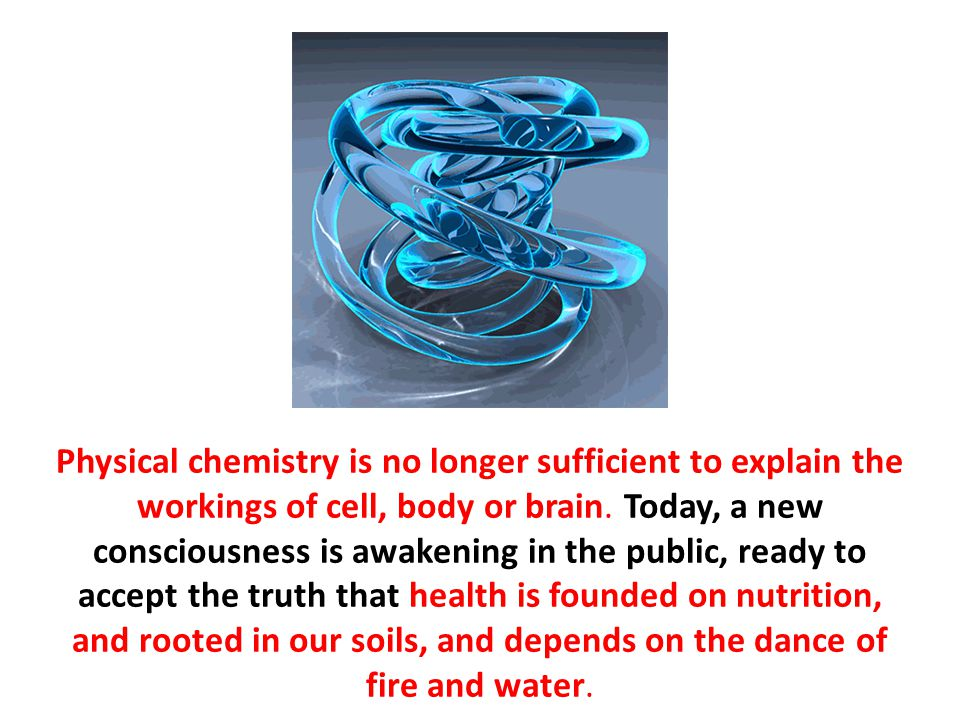Physical chemistry is no longer sufficient to explain the workings of cell, body or brain. Today, a new consciousness is awakening in the public, ready to accept the truth that health is founded on nutrition, and rooted in our soils, and depends on the dance of fire and water.