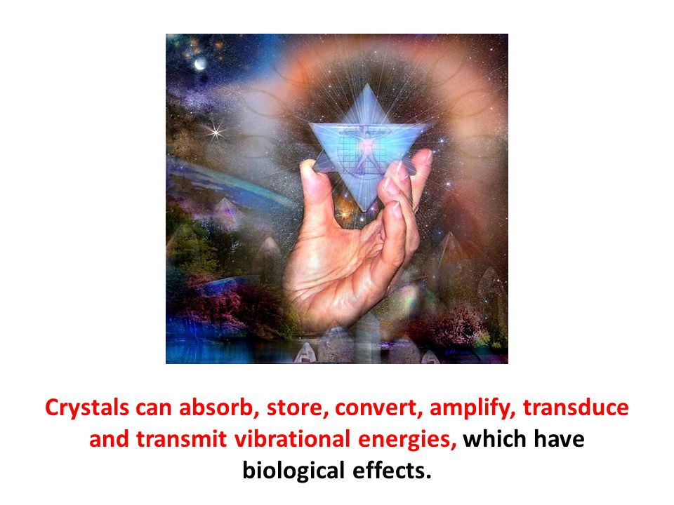 Crystals can absorb, store, convert, amplify, transduce and transmit vibrational energies, which have biological effects.