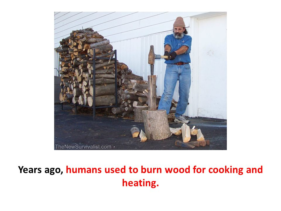 Years ago, humans used to burn wood for cooking and heating.
