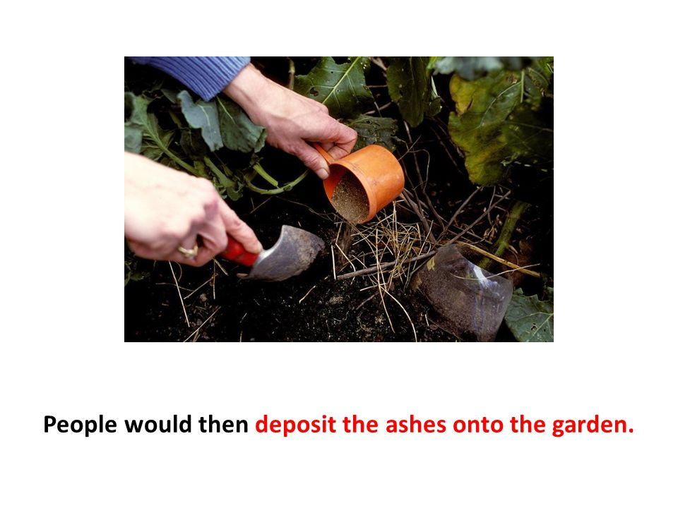 People would then deposit the ashes onto the garden.
