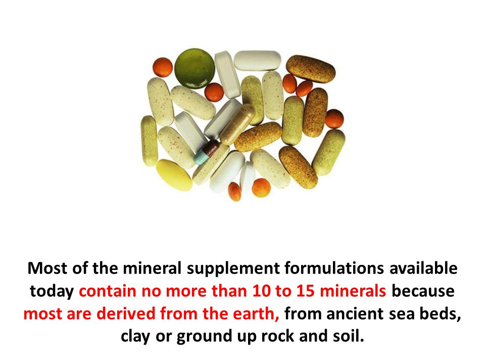 Most of the mineral supplement formulations available today contain no more than 10 to 15 minerals because most are derived from the earth, from ancient sea beds, clay or ground up rock and soil.