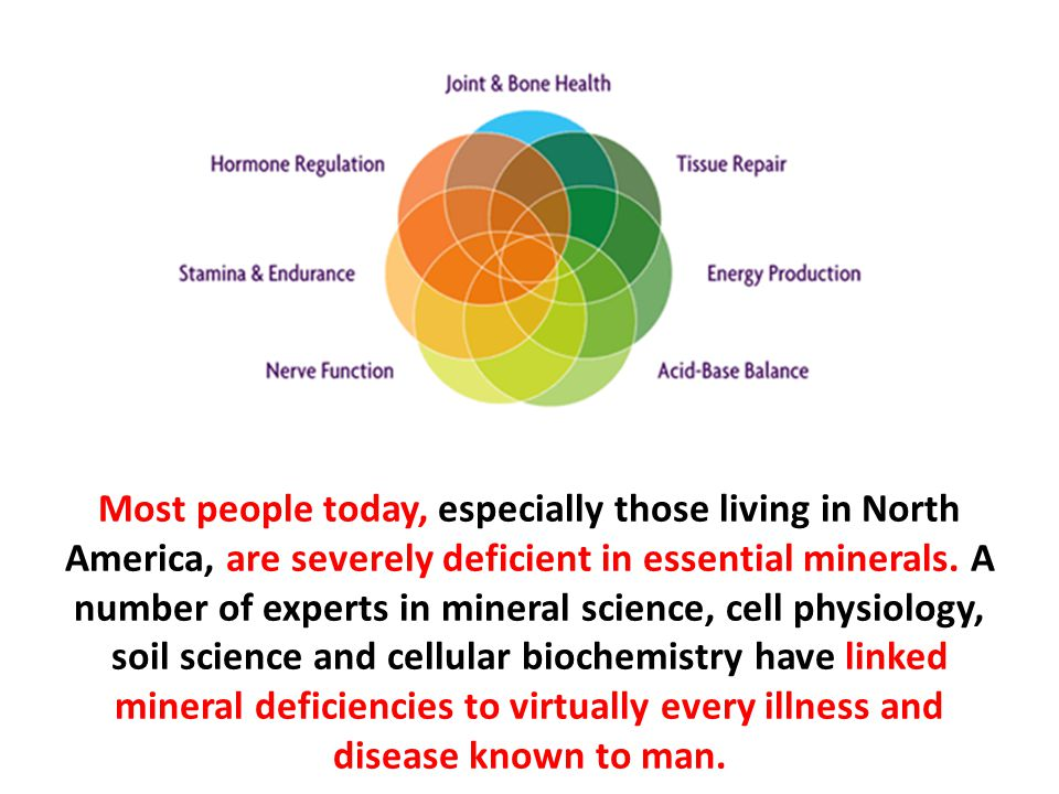 Most people today, especially those living in North America, are severely deficient in essential minerals. A number of experts in mineral science, cell physiology, soil science and cellular biochemistry have linked mineral deficiencies to virtually every illness and disease known to man.
