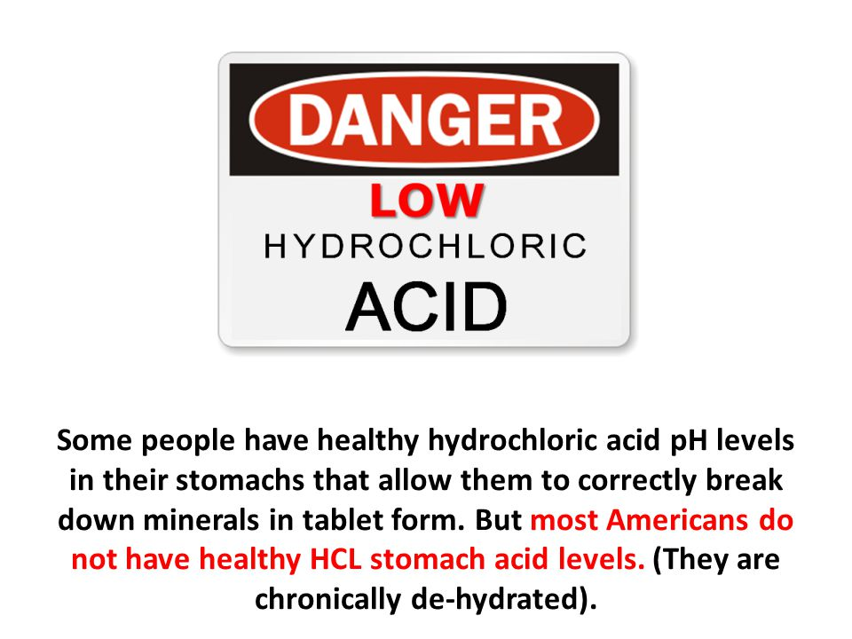 Some people have healthy hydrochloric acid pH levels in their stomachs that allow them to correctly break down minerals in tablet form. But most Americans do not have healthy HCL stomach acid levels. (They are chronically de-hydrated).