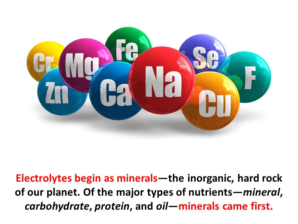 Electrolytes begin as minerals—the inorganic, hard rock of our planet