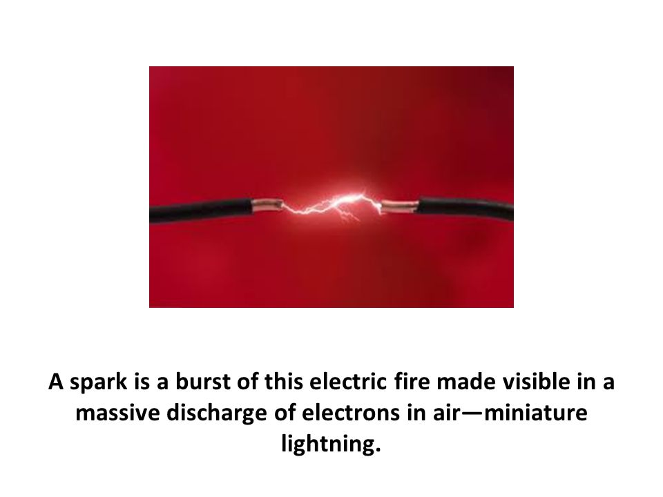 A spark is a burst of this electric fire made visible in a massive discharge of electrons in air—miniature lightning.