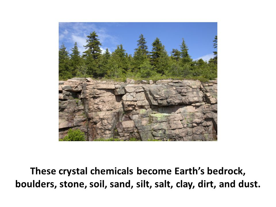 These crystal chemicals become Earth's bedrock, boulders, stone, soil, sand, silt, salt, clay, dirt, and dust.
