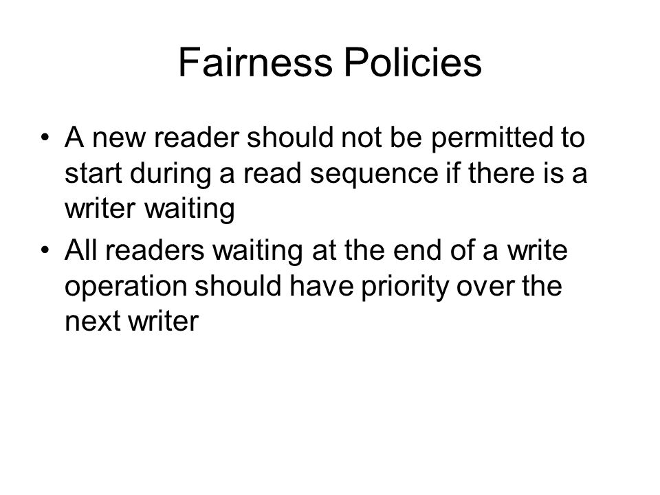 Fairness Policies A new reader should not be permitted to start during a read sequence if there is a writer waiting.