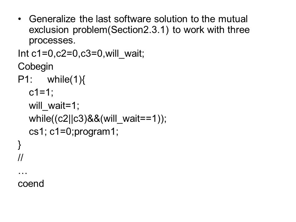 Generalize the last software solution to the mutual exclusion problem(Section2.3.1) to work with three processes.