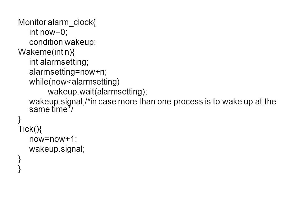 Monitor alarm_clock{ int now=0; condition wakeup; Wakeme(int n){ int alarmsetting; alarmsetting=now+n;