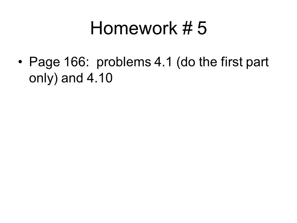 Homework # 5 Page 166: problems 4.1 (do the first part only) and 4.10
