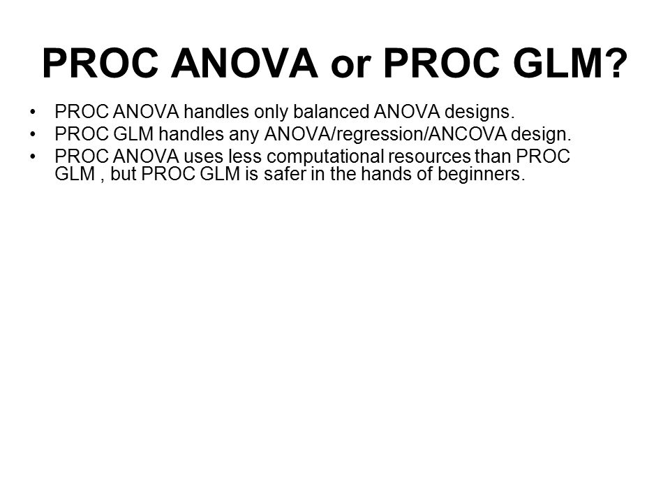 PROC ANOVA or PROC GLM PROC ANOVA handles only balanced ANOVA designs. PROC GLM handles any ANOVA/regression/ANCOVA design.