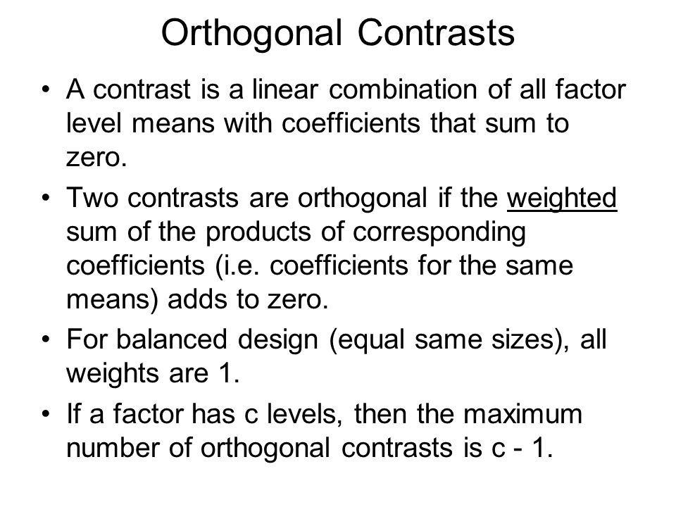 Orthogonal Contrasts A contrast is a linear combination of all factor level means with coefficients that sum to zero.