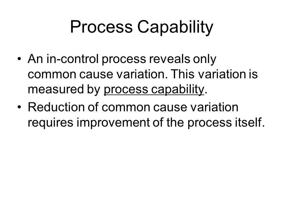 Process Capability An in-control process reveals only common cause variation. This variation is measured by process capability.
