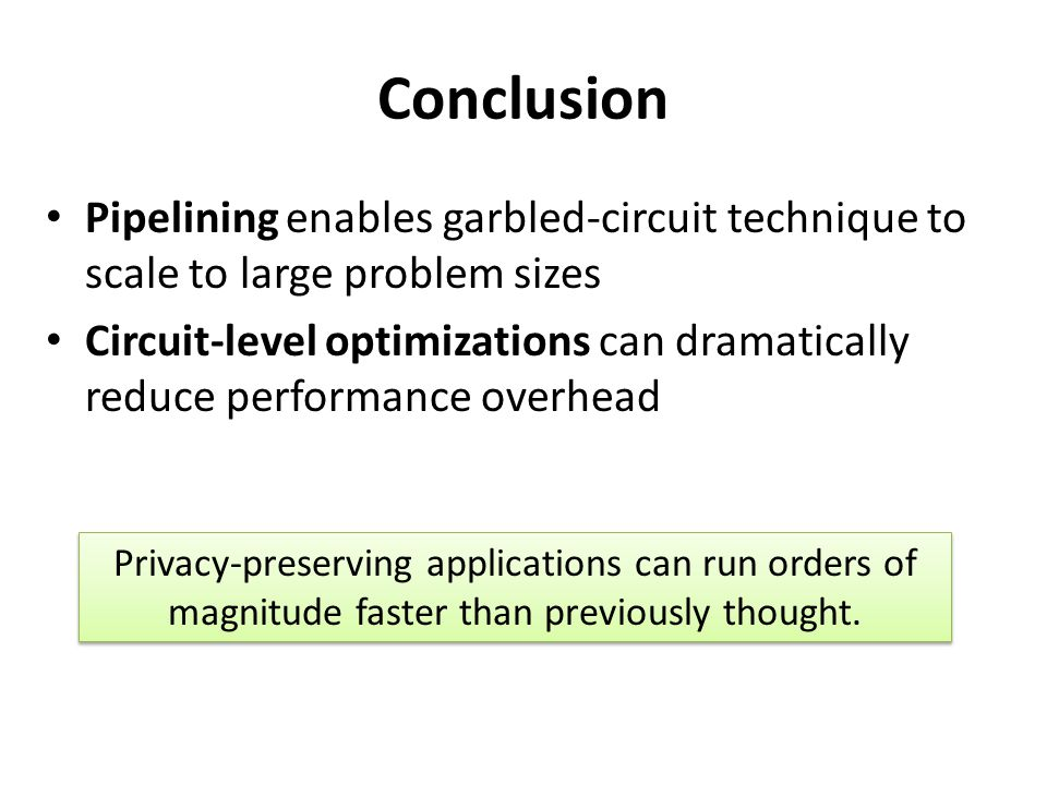 Conclusion Pipelining enables garbled-circuit technique to scale to large problem sizes.