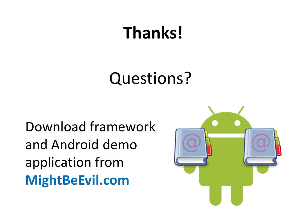 Thanks! Questions Download framework and Android demo application from MightBeEvil.com
