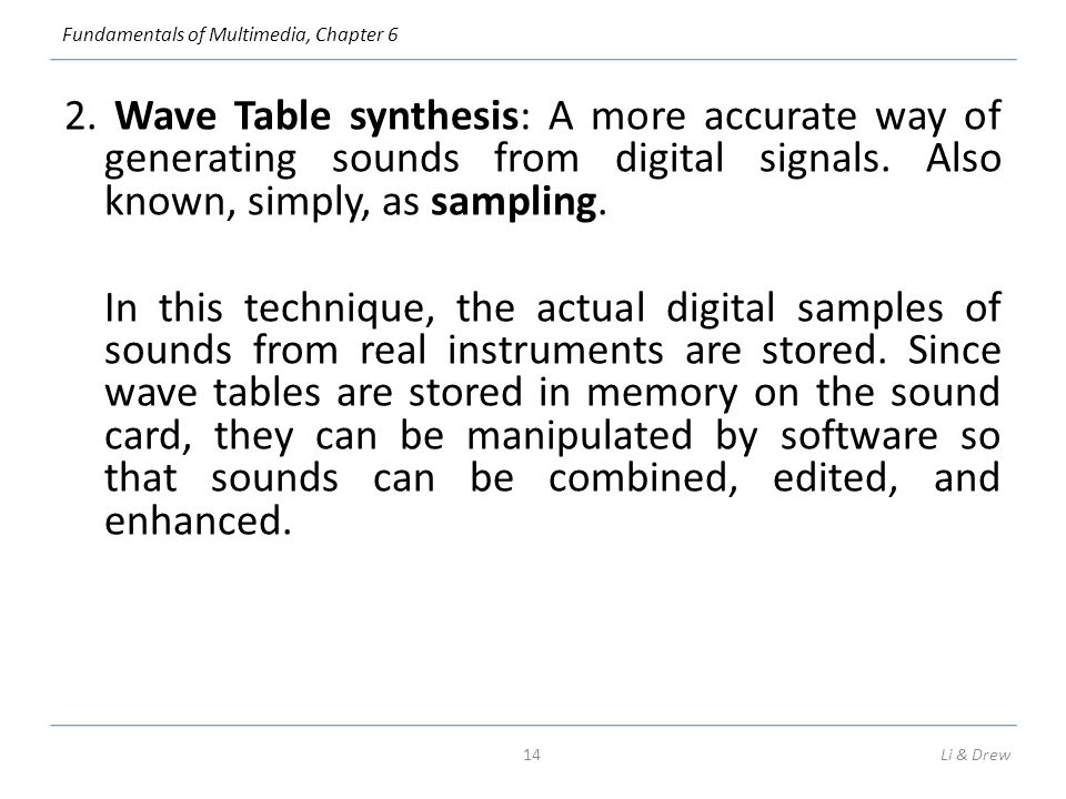 2. Wave Table synthesis: A more accurate way of generating sounds from digital signals. Also known, simply, as sampling. In this technique, the actual digital samples of sounds from real instruments are stored. Since wave tables are stored in memory on the sound card, they can be manipulated by software so that sounds can be combined, edited, and enhanced.