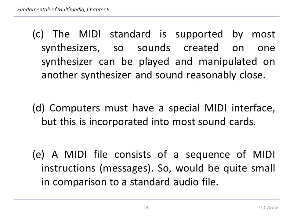 (c) The MIDI standard is supported by most synthesizers, so sounds created on one synthesizer can be played and manipulated on another synthesizer and sound reasonably close. (d) Computers must have a special MIDI interface, but this is incorporated into most sound cards. (e) A MIDI file consists of a sequence of MIDI instructions (messages). So, would be quite small in comparison to a standard audio file.