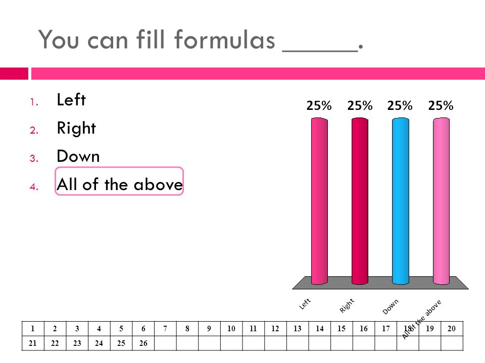 You can fill formulas _____.