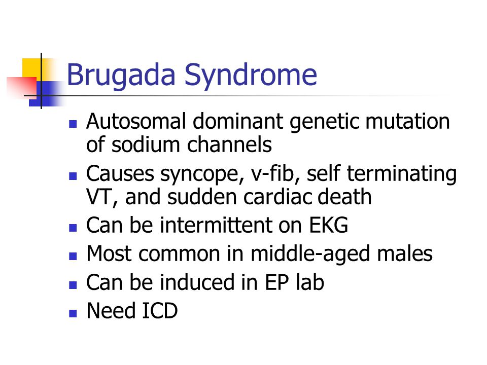 Brugada Syndrome Autosomal dominant genetic mutation of sodium channels. Causes syncope, v-fib, self terminating VT, and sudden cardiac death.