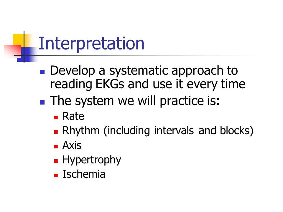 Interpretation Develop a systematic approach to reading EKGs and use it every time. The system we will practice is:
