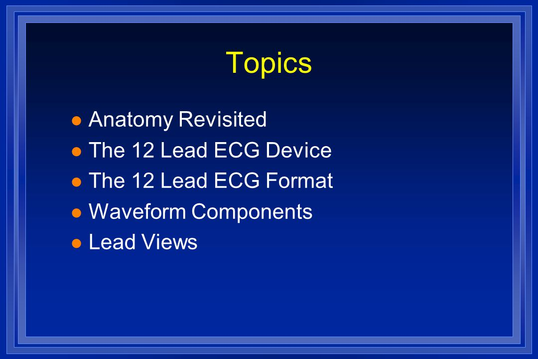 Topics Anatomy Revisited The 12 Lead ECG Device The 12 Lead ECG Format