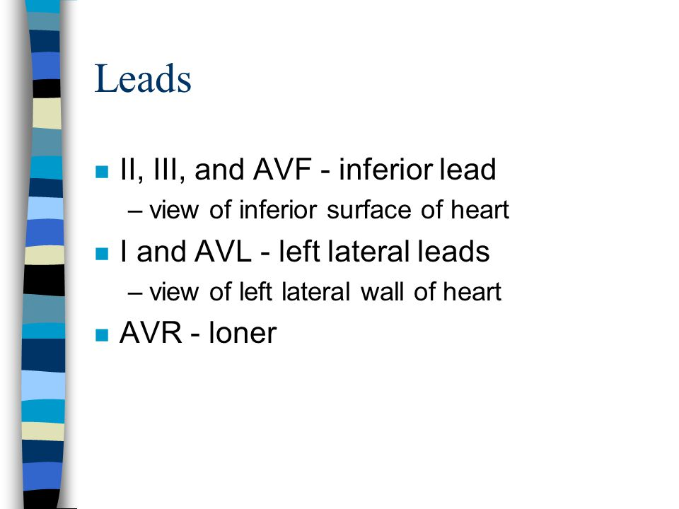 Leads II, III, and AVF - inferior lead I and AVL - left lateral leads