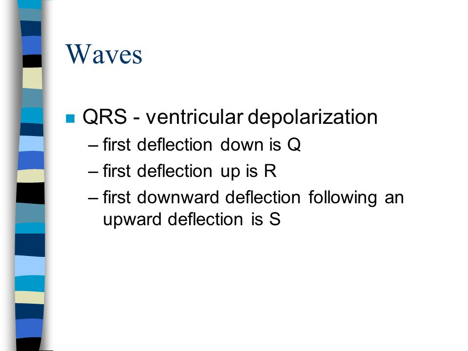 Waves QRS - ventricular depolarization first deflection down is Q