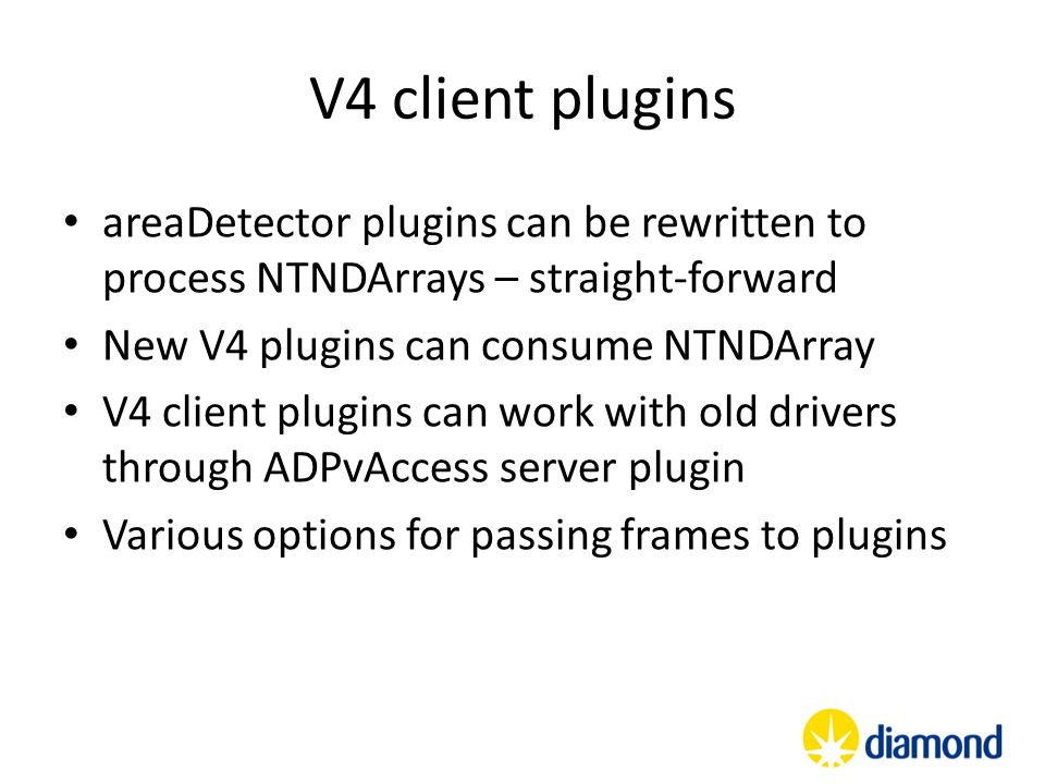V4 client plugins areaDetector plugins can be rewritten to process NTNDArrays – straight-forward. New V4 plugins can consume NTNDArray.