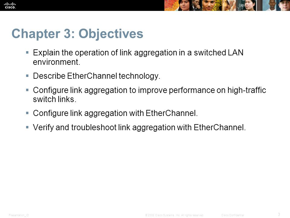 Chapter 3: Objectives Explain the operation of link aggregation in a switched LAN environment. Describe EtherChannel technology.