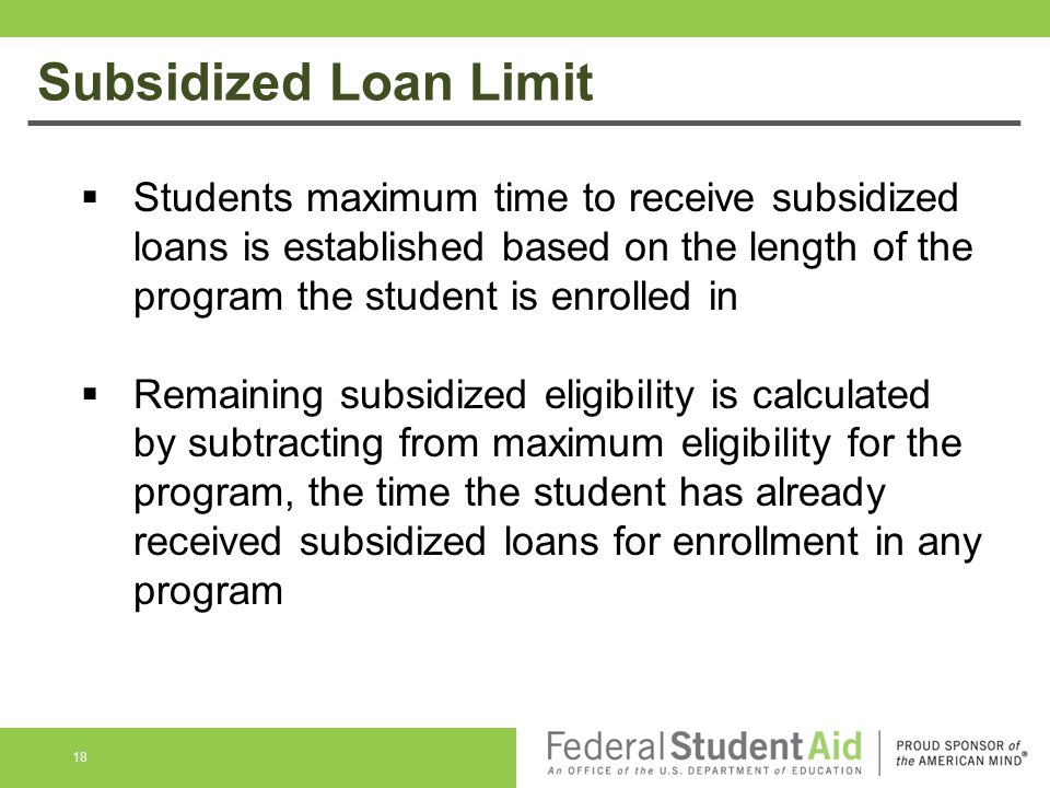 Subsidized Loan Limit Students maximum time to receive subsidized loans is established based on the length of the program the student is enrolled in.