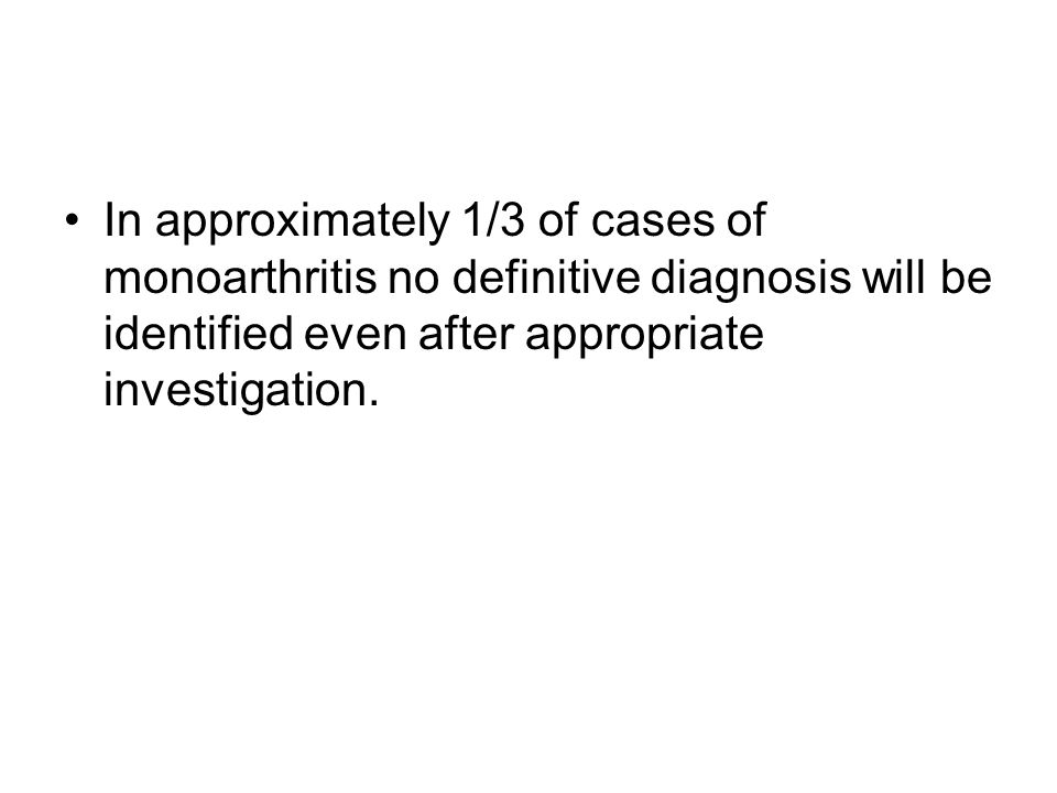 In approximately 1/3 of cases of monoarthritis no definitive diagnosis will be identified even after appropriate investigation.