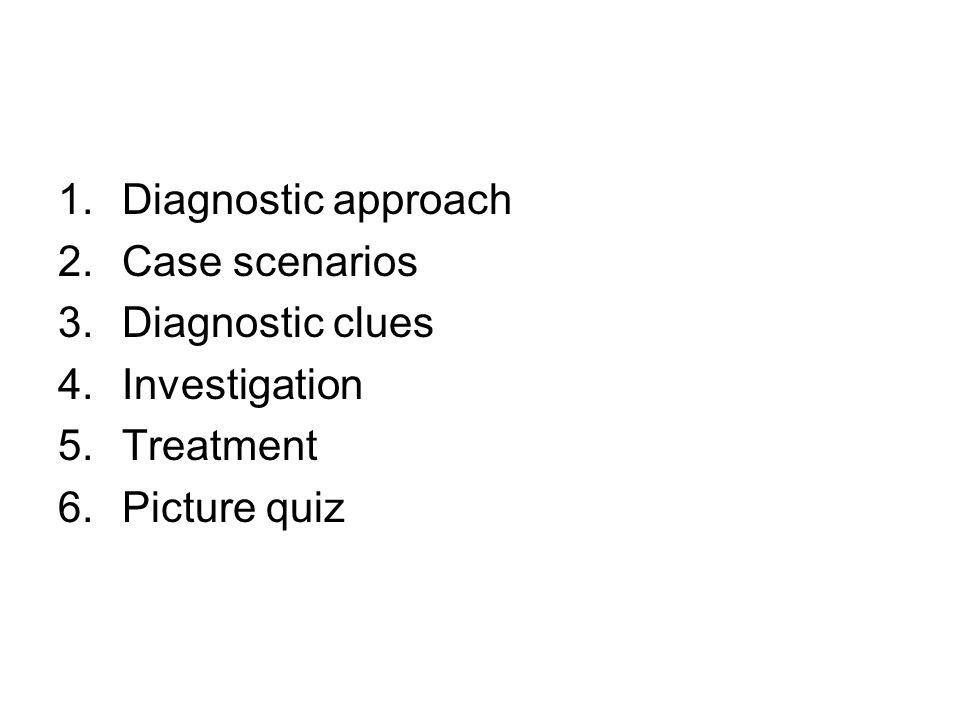 Diagnostic approach Case scenarios Diagnostic clues Investigation Treatment Picture quiz