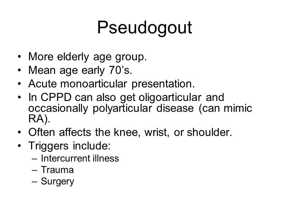 Pseudogout More elderly age group. Mean age early 70's.