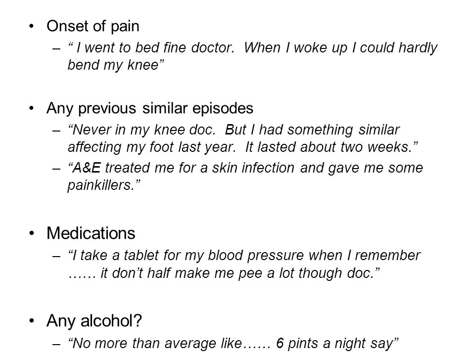 Medications Any alcohol Onset of pain Any previous similar episodes