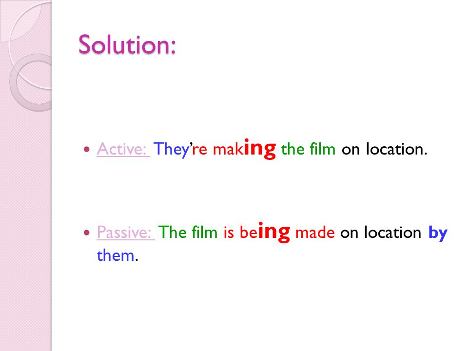 Solution: Active: They're making the film on location.