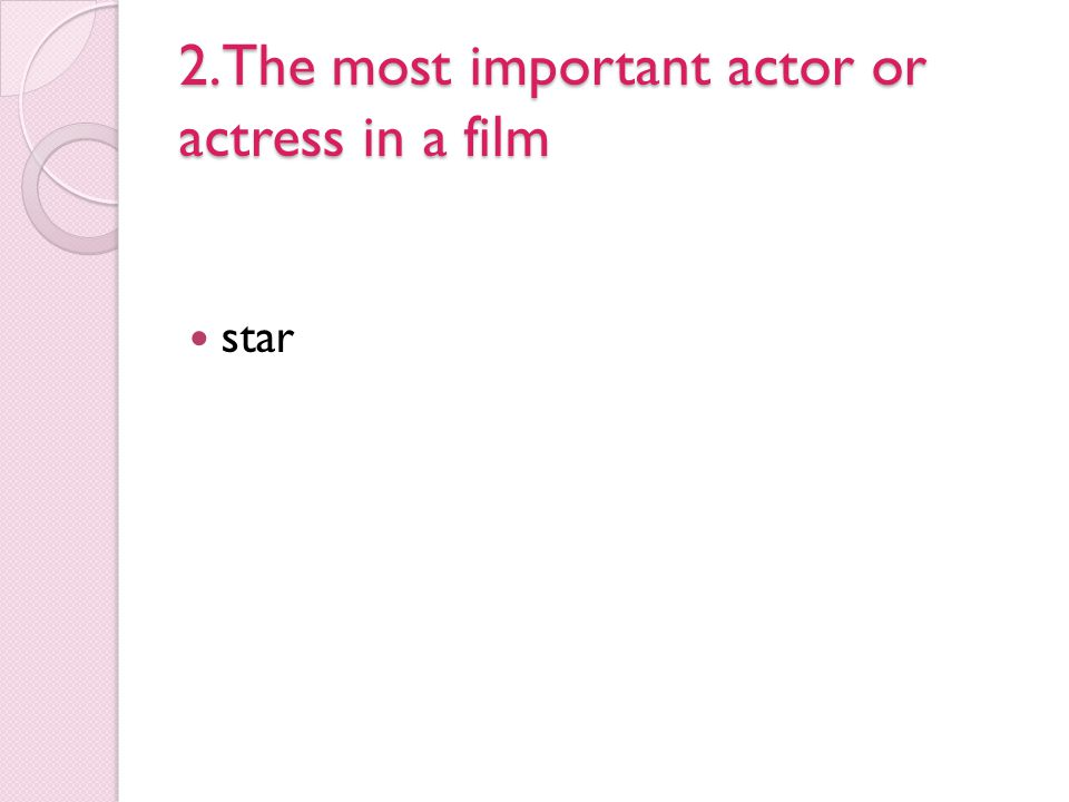 2.The most important actor or actress in a film
