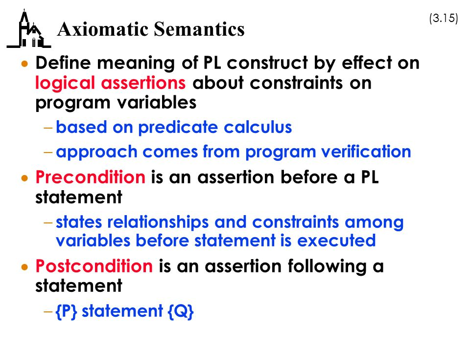 Axiomatic Semantics Define meaning of PL construct by effect on logical assertions about constraints on program variables.