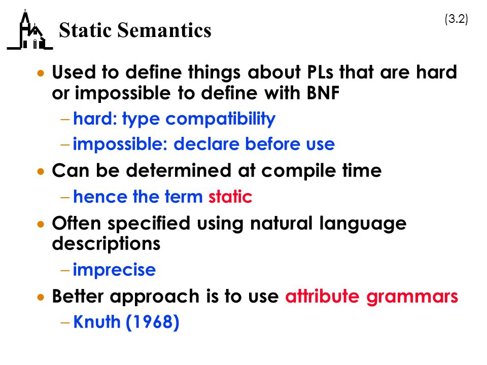 Static Semantics Used to define things about PLs that are hard or impossible to define with BNF. hard: type compatibility.