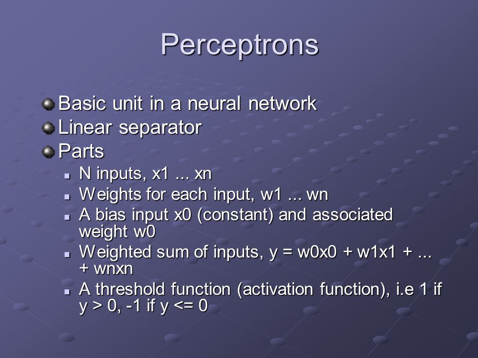 Perceptrons Basic unit in a neural network Linear separator Parts