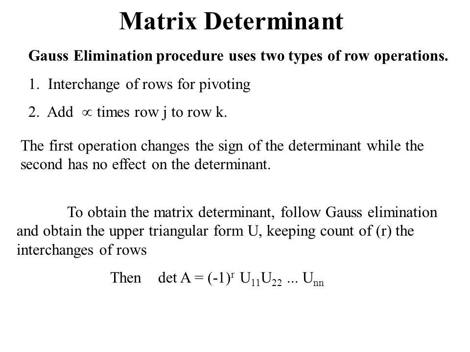 Matrix Determinant Gauss Elimination procedure uses two types of row operations. 1. Interchange of rows for pivoting.