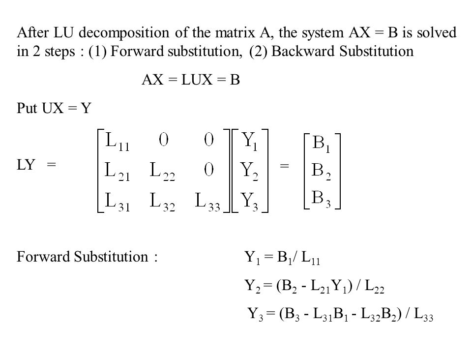 After LU decomposition of the matrix A, the system AX = B is solved in 2 steps : (1) Forward substitution, (2) Backward Substitution