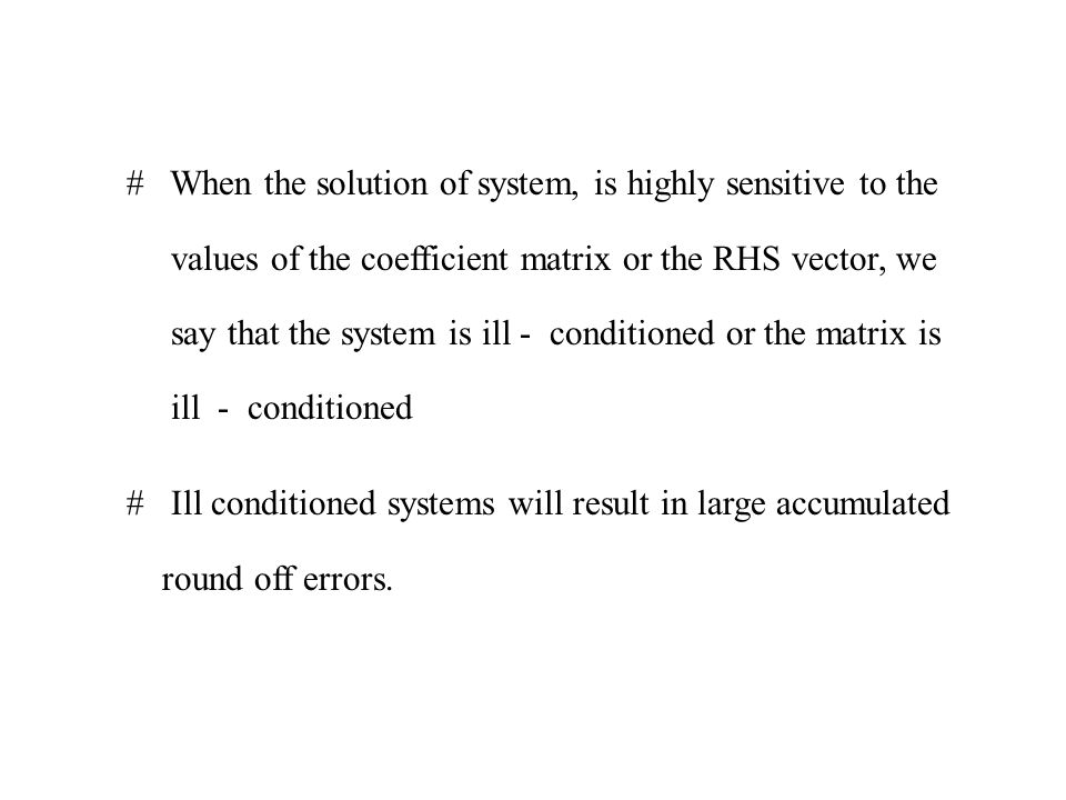 When the solution of system, is highly sensitive to the values of the coefficient matrix or the RHS vector, we say that the system is ill - conditioned or the matrix is ill - conditioned