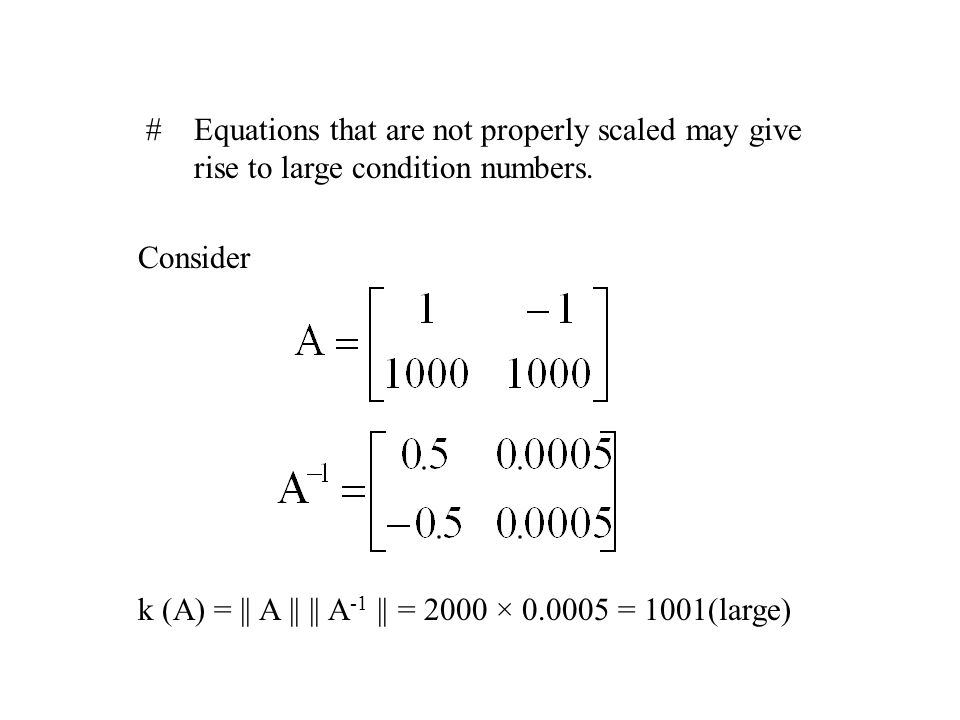 Equations that are not properly scaled may give rise to large condition numbers.