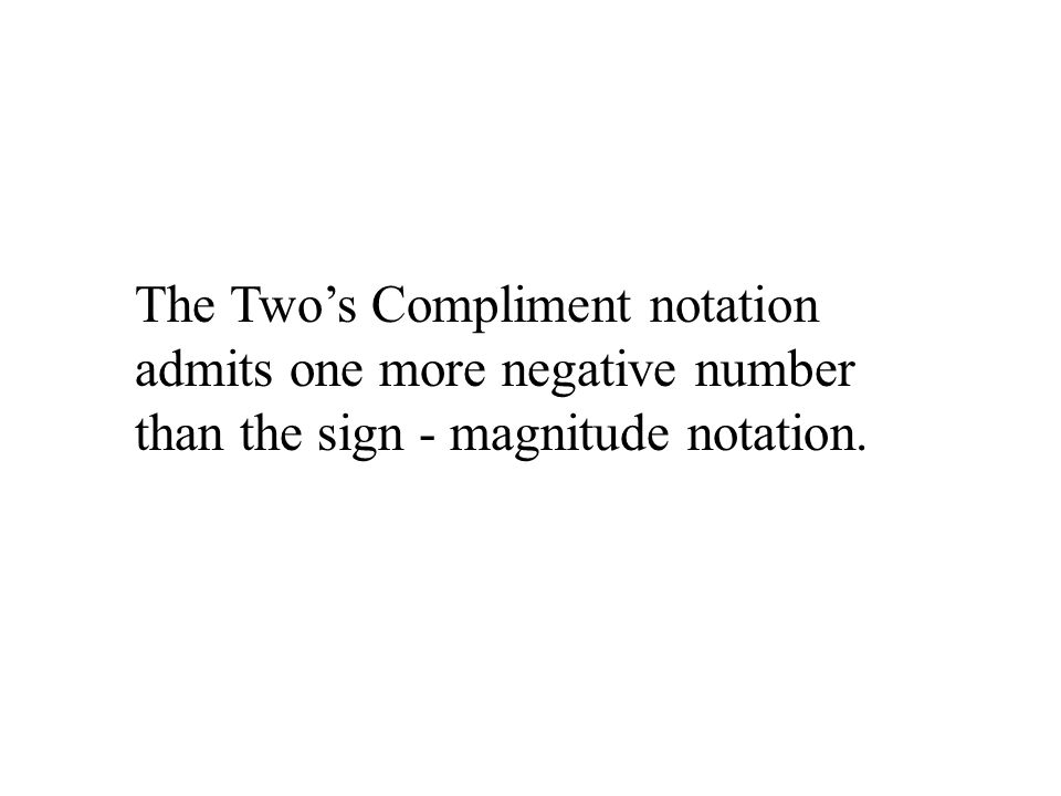 The Two's Compliment notation admits one more negative number than the sign - magnitude notation.