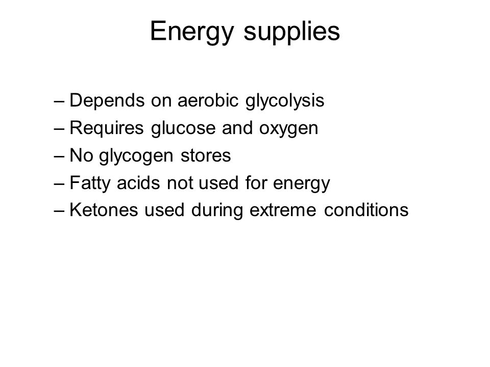 Energy supplies Depends on aerobic glycolysis