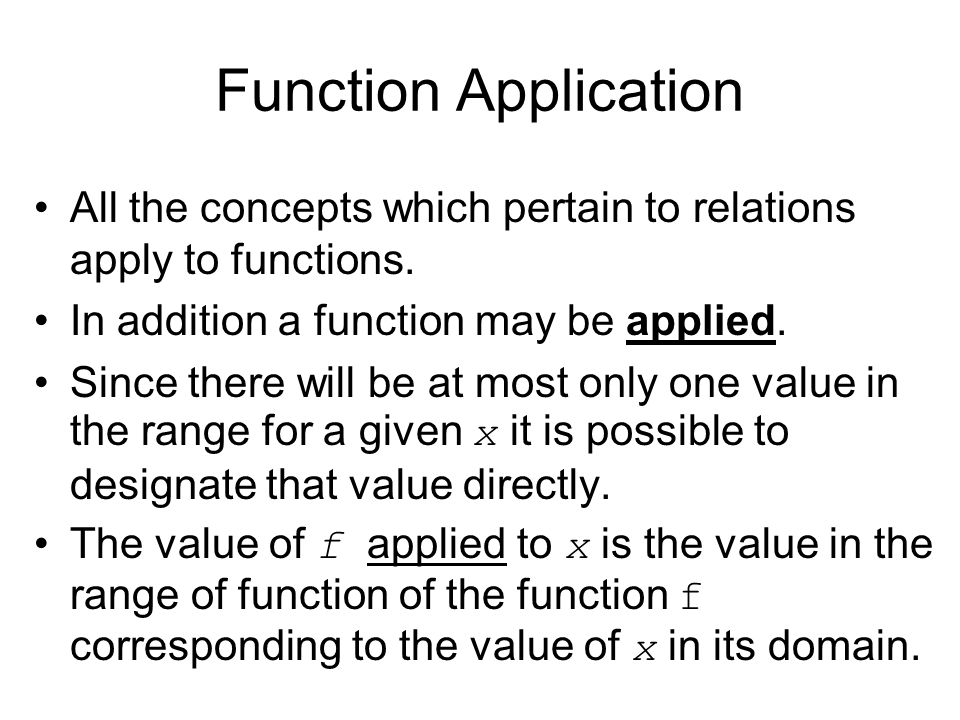 Function Application All the concepts which pertain to relations apply to functions. In addition a function may be applied.