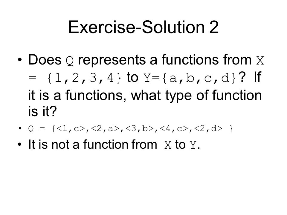Exercise-Solution 2 Does Q represents a functions from X = {1,2,3,4} to Y={a,b,c,d} If it is a functions, what type of function is it