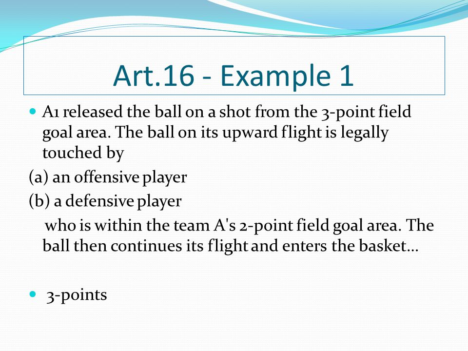 Art.16 - Example 1 A1 released the ball on a shot from the 3-point field goal area. The ball on its upward flight is legally touched by.