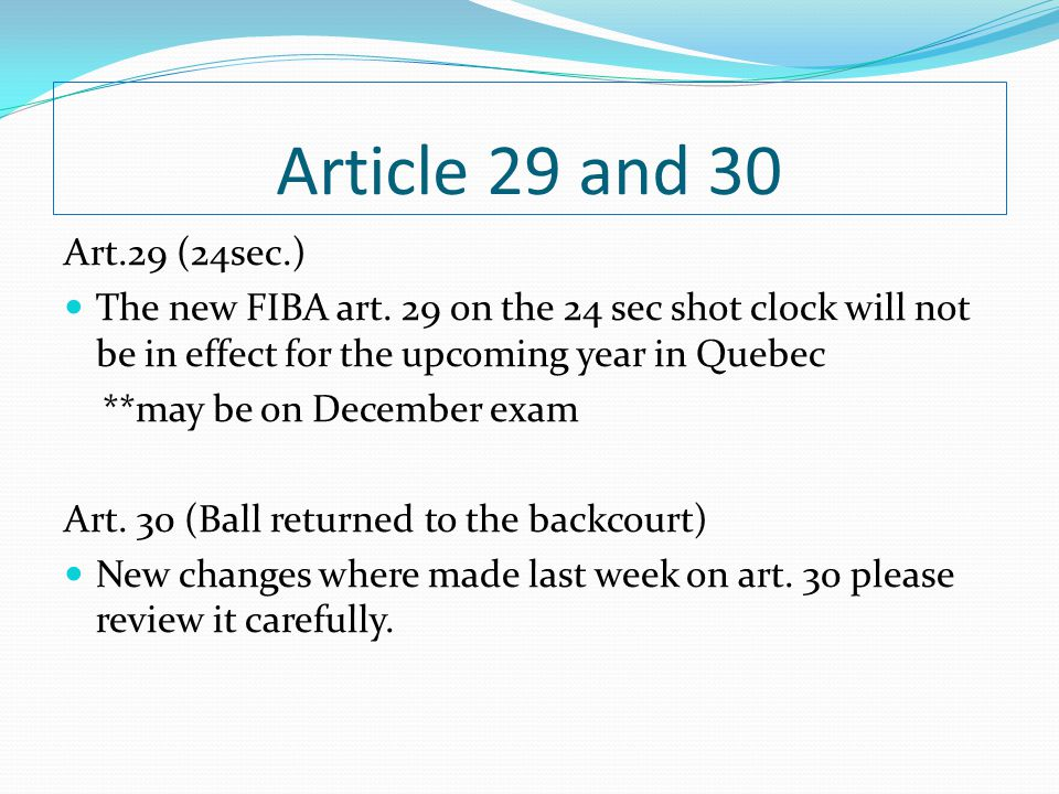 Article 29 and 30 Art.29 (24sec.) The new FIBA art. 29 on the 24 sec shot clock will not be in effect for the upcoming year in Quebec.