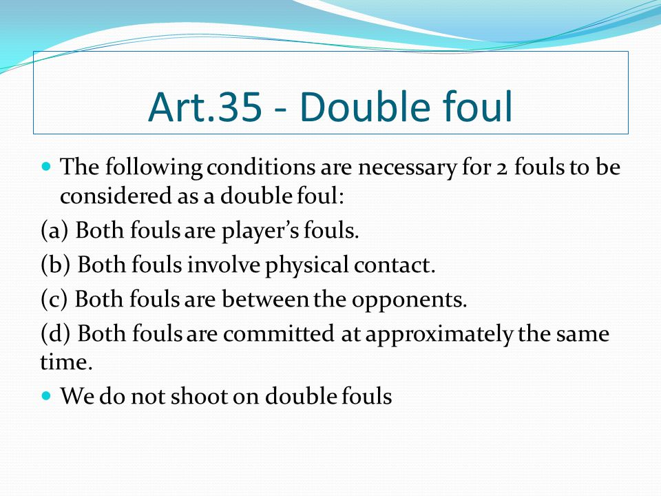 Art.35 - Double foul The following conditions are necessary for 2 fouls to be considered as a double foul: